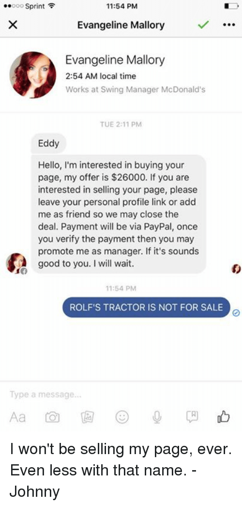 Memes, Paypal, and Sprint: 11:54 PM  ..ooo Sprint F  Evangeline Mallory  Evangeline Mallory  2:54 AM local time  Works at Swing Manager McDonald's  TUE 2:11 PM  Eddy  Hello, I'm interested in buying your  page, my offer is $26000. If you are  interested in selling your page, please  leave your personal profile link or add  me as friend so we may close the  deal. Payment will be via PayPal, once  you verify the payment then you may  promote me as manager. If it's sounds  good to you. Iwill wait.  11:54 PM  ROLF'S TRACTOR IS NOT FOR SALE  Type a message. I won't be selling my page, ever. Even less with that name. -Johnny
