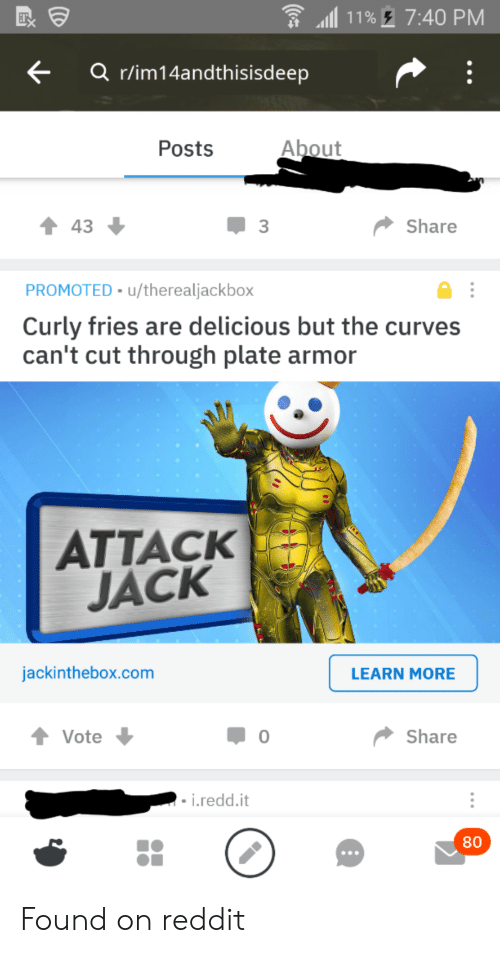 Curving, Reddit, and Im 14 & This Is Deep: 11% 7:40 PM  Q r/im14andthisisdeep  About  Posts  Share  43  PROMOTED u/therealjackbox  Curly fries are delicious but the curve  can't cut through plate armo  ATTACK  JACK  jackinthebox.com  LEARN MORE  Share  Vote  0  - i.redd.it  80  (ce Found on reddit