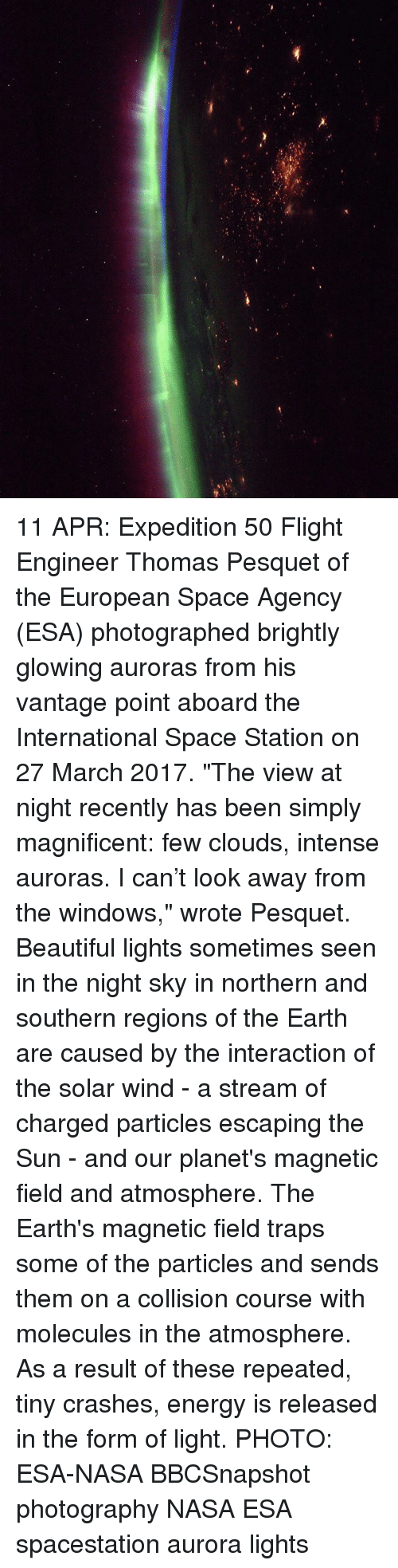 """Beautiful, Energy, and Memes: 11 APR: Expedition 50 Flight Engineer Thomas Pesquet of the European Space Agency (ESA) photographed brightly glowing auroras from his vantage point aboard the International Space Station on 27 March 2017. """"The view at night recently has been simply magnificent: few clouds, intense auroras. I can't look away from the windows,"""" wrote Pesquet. Beautiful lights sometimes seen in the night sky in northern and southern regions of the Earth are caused by the interaction of the solar wind - a stream of charged particles escaping the Sun - and our planet's magnetic field and atmosphere. The Earth's magnetic field traps some of the particles and sends them on a collision course with molecules in the atmosphere. As a result of these repeated, tiny crashes, energy is released in the form of light. PHOTO: ESA-NASA BBCSnapshot photography NASA ESA spacestation aurora lights"""