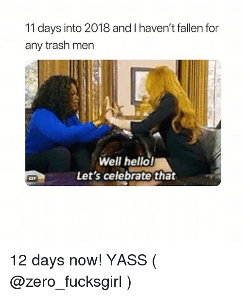 Gif, Hello, and Trash: 11 days into 2018 and I haven't fallen for  any trash men  Well hello!  Let's celebrate that  GIF 12 days now! YASS ( @zero_fucksgirl )