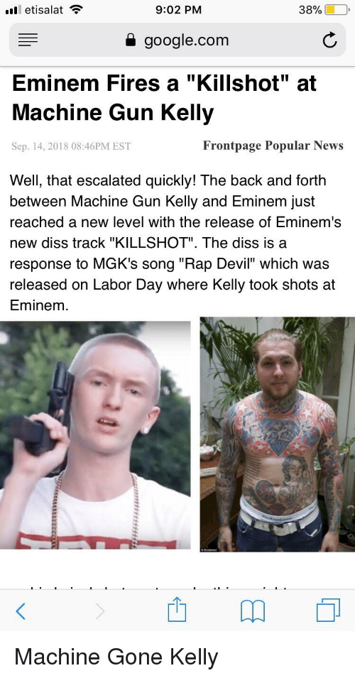 """Diss, Eminem, and Google: 11 etisalat  9:02 PM  38%  a google.com  Eminem Fires a """"Killshot"""" at  Machine Gun Kellyy  Sep. 14, 2018 08:46PM EST  Frontpage Popular News  Well, that escalated quickly! The back and forth  between Machine Gun Kelly and Eminem just  reached a new level with the release of Eminem's  new diss track """"KILLSHOT"""". The diss is a  response to MGK's song """"Rap Devil"""" which was  released on Labor Day where Kelly took shots at  Eminem"""