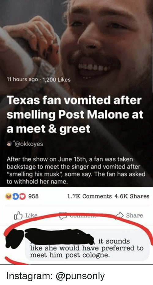"""Bailey Jay, Instagram, and Post Malone: 11 hours ago 1,200 Likes  Texas fan vomited after  smelling Post Malone at  a meet & greet  e @okkoyes  After the show on June 15th, a fan was taken  backstage to meet the singer and vomited after  """"smelling his musk"""" some say. The fan has asked  to withhold her name.  958  1.7K Comments 4.6K Shares  Share  it sounds  like she would have preferred to  meet him post cologne. Instagram: @punsonly"""