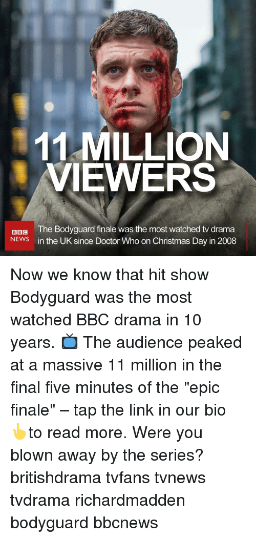 "Christmas, Doctor, and Memes: 11 MILLION  VIEWERS  The Bodyguard finale was the most watched tv drama  in the UK since Doctor Who on Christmas Day in 2008  BBG  NEWS Now we know that hit show Bodyguard was the most watched BBC drama in 10 years. 📺 The audience peaked at a massive 11 million in the final five minutes of the ""epic finale"" – tap the link in our bio 👆to read more. Were you blown away by the series? britishdrama tvfans tvnews tvdrama richardmadden bodyguard bbcnews"
