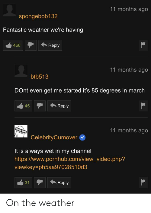 Pornhub, The Weather, and Video: 11 months ago  spongebob132  Fantastic weather we're having  468  Reply  11 months ago  btb513  DOnt even get me started it's 85 degrees in march  11 months ago  CelebrityCumover  It is always wet in my channel  https://www.pornhub.com/view_video.php?  viewkey-ph5aa97028510d3  31Reply On the weather