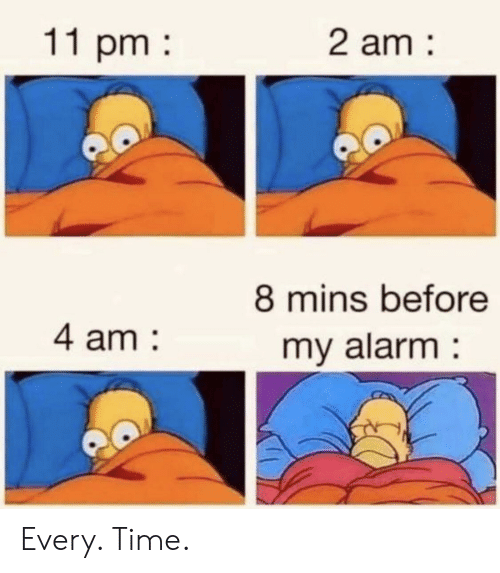 Alarm, Time, and Every Time: 11 pm  2 am  8 mins before  4 am  my alarm Every. Time.