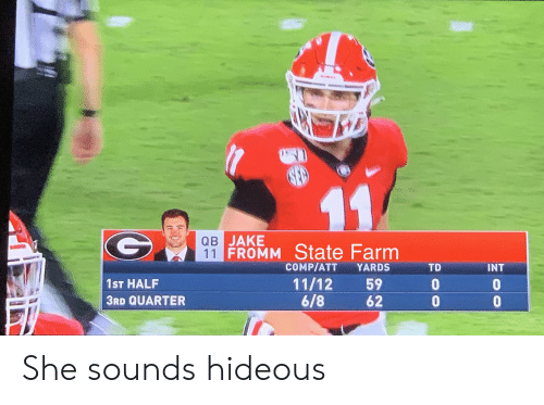 State Farm, Att, and Int: 11  QB JAKE  11 FROMM State Farm  COMP/ATT  YARDS  TD  INT  11/12  6/8  59  62  1ST HALF  3RD QUARTER  oo  ge She sounds hideous