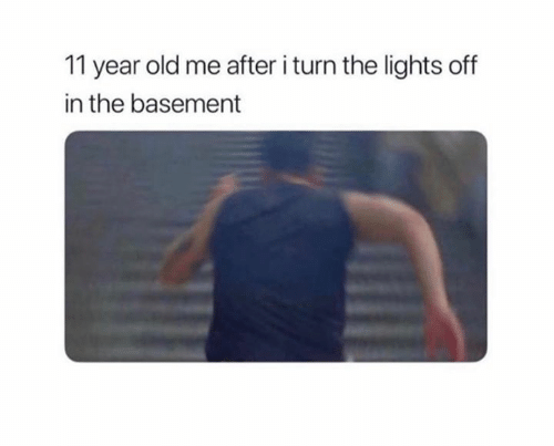 Old, Lights, and Turn: 11 year old me after i turn the lights off  in the basement