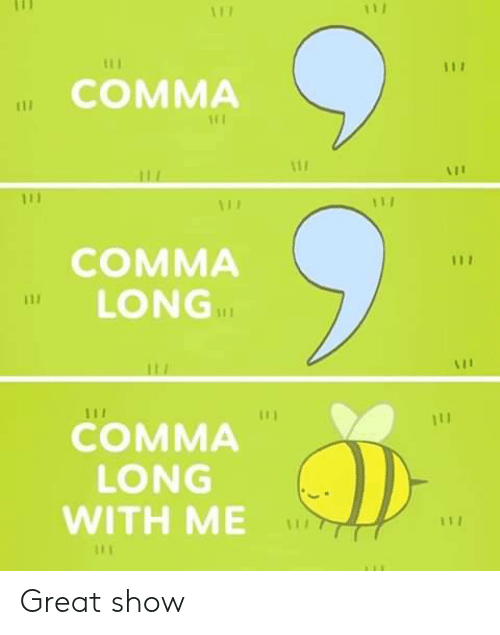 Show, Comma, and Great: 111  117  COMMA  11  COMMA  LONG  111  COMMA  LONG  WITH ME Great show