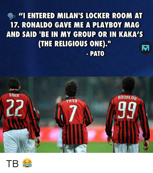 """Memes, Playboy, and Ronaldo: - 111 ENTERED MILAN'S LOCKER ROOM AT  17. RONALDO GAVE ME A PLAYBOY MAG  AND SAID 'BE IN MY GROUP OR IN KAKA'S  (THE RELIGIOUS ONE).""""  PATO  KAKA  AOIAL00  PRTO TB 😂"""
