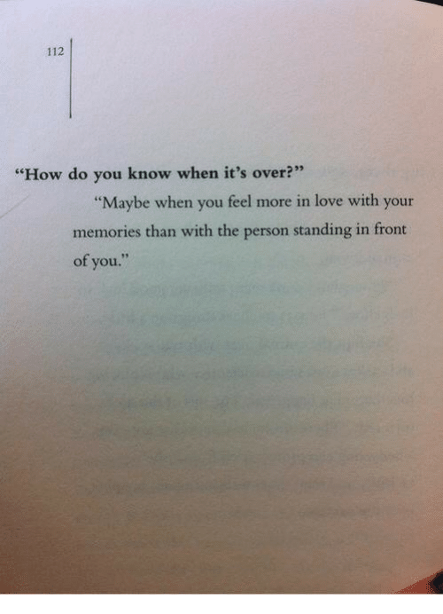"Love, How, and You: 112  ""How do you know when it's over?""  ""Maybe when you feel more in love with your  memories than with the person standing in front  of you.""  se"