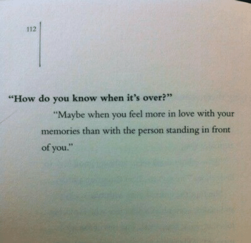 """Love, How, and You: 112  """"How do you know when it's over?""""  """"Maybe when you feel more in love with your  memories than with the person standing in front  of you."""