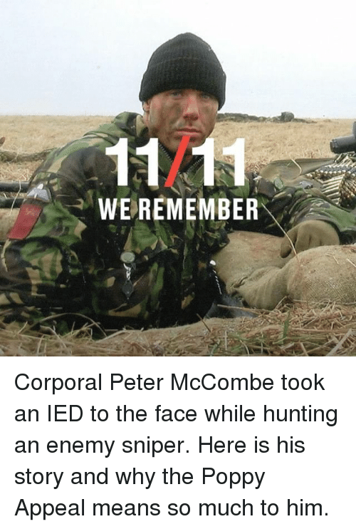 Memes, Hunting, and 🤖: 1121  WEREMEMBER Corporal Peter McCombe took an IED to the face while hunting an enemy sniper. Here is his story and why the Poppy Appeal means so much to him.