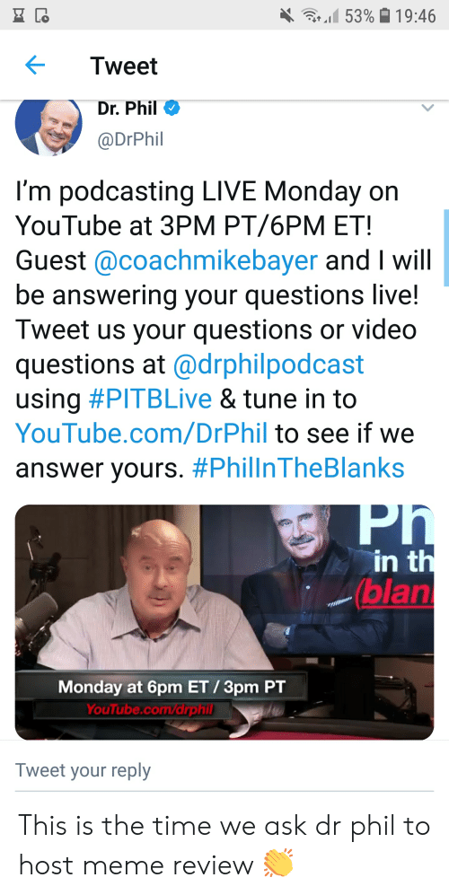 Meme, youtube.com, and Live: .1153% 19:46  Tweet  Dr. Phil  @DrPhil  l'm podcasting LIVE Monday on  YouTube at 3PM PT/6PM ET  Guest @coachmikebayer and I will  be answering your questions live!  Tweet us your questions or video  questions at @drphilpodcast  using #PITBLive & tune in to  YouTube.com/DrPhil to see if we  answer yours. #PhilinTheBlanks  in t  (blan  Monday at 6pm ET/3pm PT  YouTube.com/drph  Tweet your reply This is the time we ask dr phil to host meme review 👏