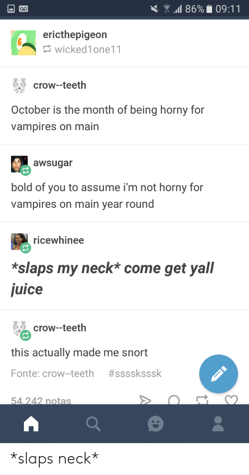 Juice, Bold, and Vampires: 11869 09:11  ericthepigeon  wicked1one11  crow--teeth  October is the month of being horny for  vampires on main  awsugar  bold of you to assume i'm not horny for  vampires on main year round  ricewhinee  *slaps my neck* come get yall  juice  crow-teeth  this actually made me snort  Fonte: crow-teeth #ssssksssk  54 242 notas *slaps neck*