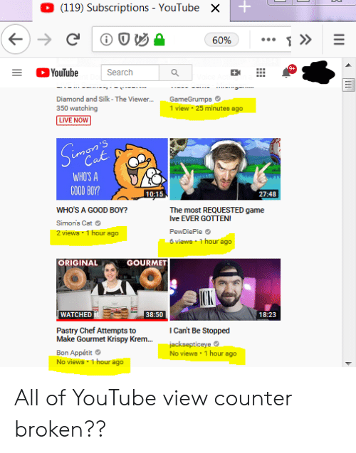 youtube.com, Chef, and Diamond: (119) Subscriptions YouTube  X  C  »  60%  YouTube  Search  GameGrumps  1 view 25 minutes ago  Diamond and Silk - The Viewer...  350 watching  LIVE NOW  Simpar's  Cat  WHO'S A  GOOD BOY?  10:15  27:48  WHO'S A GOOD BOY?  The most REQUESTED game  Ive EVER GOTTEN  Simon's Cat  2 views 1 hour ago  PewDiePie  6 views 1 hour ago  ORIGINAL  GOURMET  ICK  WATCHED  38:50  18:23  Pastry Chef Attempts to  Make Gourmet Krispy Krem...  ICan't Be Stopped  jacksepticeye  No views 1 hour ago  Bon Appétit  No views 1 hour ago All of YouTube view counter broken??