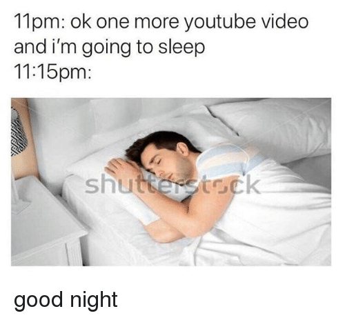 youtube.com, Good, and Video: 11pm: ok one more youtube video  and i'm going to sleep  11:15pm  shut  tock good night