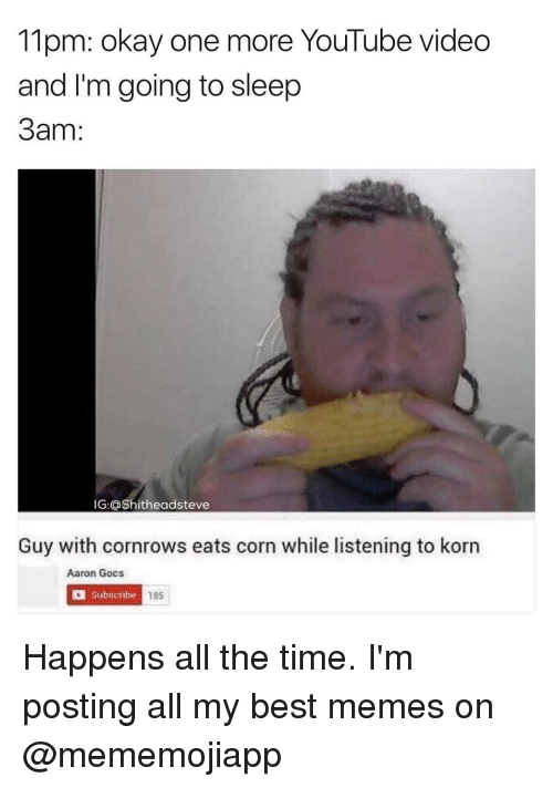 Go to Sleep, Meme, and Youtube Videos: 11pm: okay one more YouTube video  and I'm going to sleep  3am  IG: @Shitheadsteve  Guy with cornrows eats corn while listening to korn  Aaron Gocs  a Subscribe  18s Happens all the time. I'm posting all my best memes on @mememojiapp