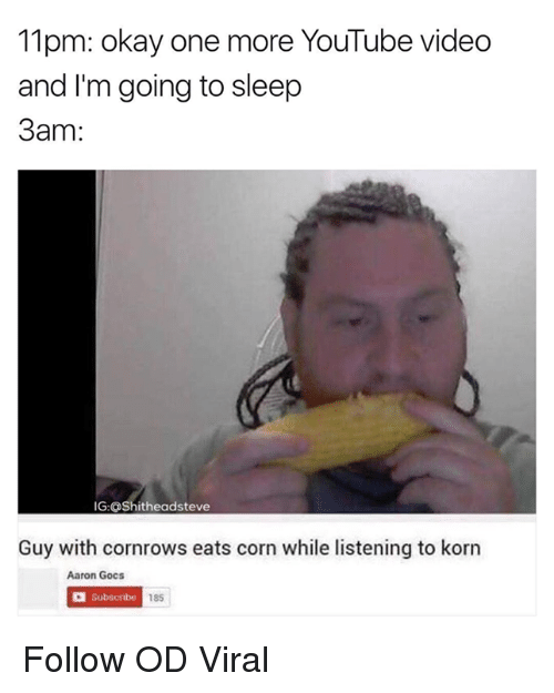 Go to Sleep, Memes, and Youtube Videos: 11pm: okay one more YouTube video  and I'm going to sleep  3am  IG:OShitheadsteve  Guy with cornrows eats corn while listening to korn  Aaron Gocs  Subscribe  185 Follow OD Viral