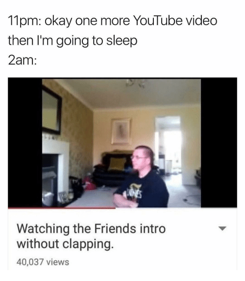 Friends, Go to Sleep, and Memes: 11pm: okay one more YouTube video  then I'm going to sleep  2am  Watching the Friends intro  without clapping  40,037 views