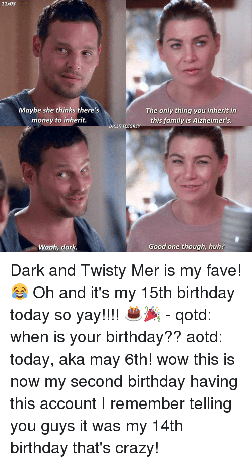 Birthday, Crazy, and Family: 11x03  Maybe she thinks there's  money to inherit.  Woah, dark  The only thing you inherit in  this family is Alzheimer's.  DR LITTLE GREY  Good one though, huh? Dark and Twisty Mer is my fave! 😂 Oh and it's my 15th birthday today so yay!!!! 🎂🎉 - qotd: when is your birthday?? aotd: today, aka may 6th! wow this is now my second birthday having this account I remember telling you guys it was my 14th birthday that's crazy!