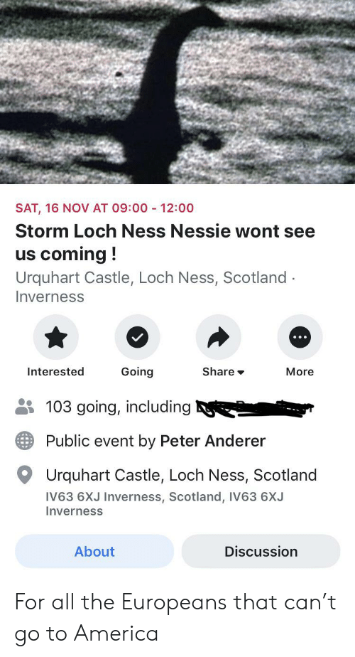 America, Scotland, and Dank Memes: 12:00  SAT, 16 NOV AT 09:00  Storm Loch Ness Nessie wont see  us coming!  Urquhart Castle, Loch Ness, Scotland  Inverness  Going  Interested  Share  More  103 going, including  Public event by Peter Anderer  Urquhart Castle, Loch Ness, Scotland  IV63 6XJ Inverness, Scotland, IV63 6XJ  Inverness  About  Discussion For all the Europeans that can't go to America