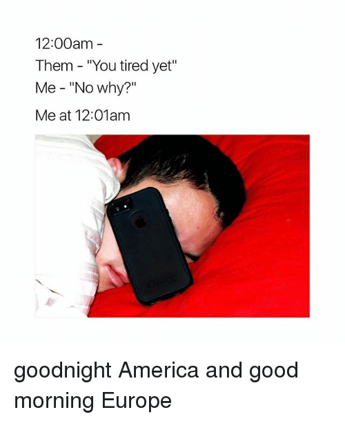 12 00am them you tired yet me no why 24113875 1200am them you tired yet me no why? me at 1201am goodnight