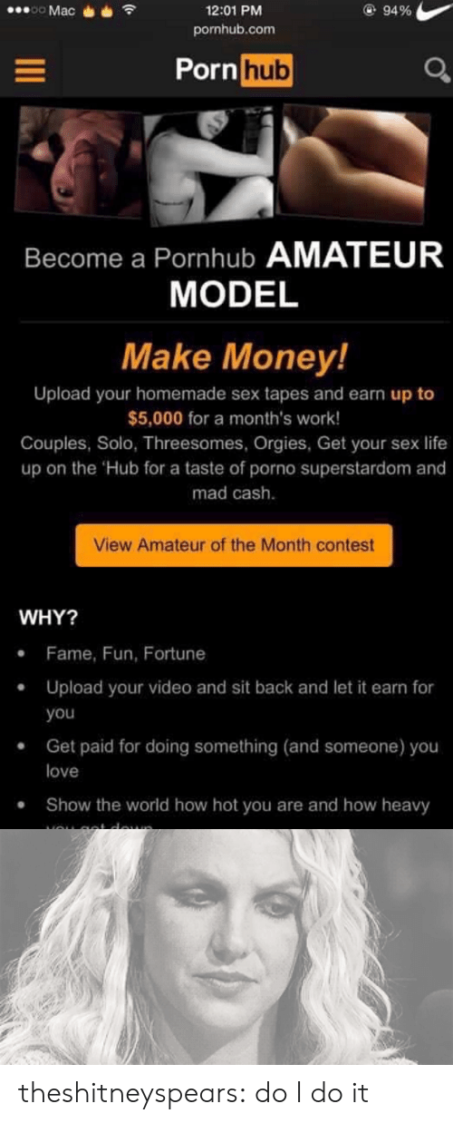 Life, Love, and Money: 12:01 PM  pornhub.com  94 %  Pornhub  Become a Pornhub AMATEUR  MODEL  Make Money!  Upload your homemade sex tapes and earn up to  $5,000 for a month's work!  Couples, Solo, Threesomes, Orgies, Get your sex life  up on the Hub for a taste of porno superstardom and  mad cash.  View Amateur of the Month contest  WHY?  Fame, Fun, Fortune  .Upload your video and sit back and let it earn for  . Get paid for doing something (and someone) you  .Show the world how hot you are and how heavy  you  love theshitneyspears:  do I do it