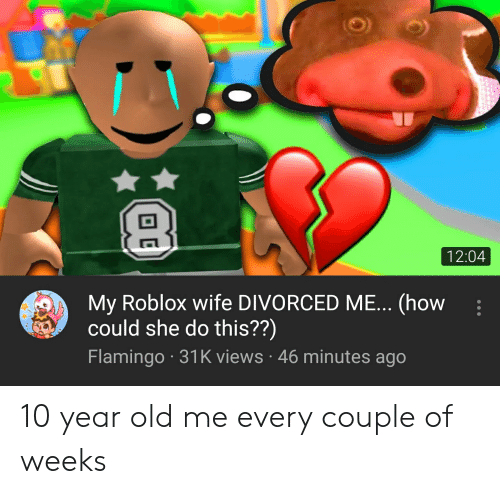 Wife, Old, and How: 12:04  My Roblox wife DIVORCED ME... (how  could she do this??)  Flamingo 31K views 46 minutes ago 10 year old me every couple of weeks
