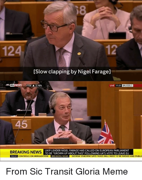 Taxes, Breaking News, and Dank Memes: 12  124  [Slow clapping by Nigel Farage]  LIVE 11.31 BRUSSELS  Sky  FTSE 2.16%  45  BREAKING NEWS  UKIP LEADER NIGEL FARAGE HAS CALLED ON EUROPEAN PARLIAMENT  TO BE GROWN UP ABOUT THIS FOLLOWING UK'S VOTE TO LEAVE EU  10:31 CONTROLSONIMMIGRATION BREAKING NEWS  GEORGE OSBORNE SAYS TAXES WILL NEED TO BE RAISED AND PUBLIC From Sic Transit Gloria Meme