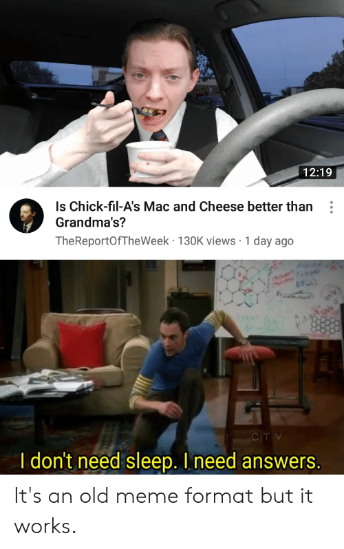 Meme, Reddit, and Old: 12:19  Is Chick-fil-A's Mac and Cheese better than  Grandma's?  TheReportOfTheWeek 130K views 1 day ago  CTV  I don't need sleep. I need answers. It's an old meme format but it works.