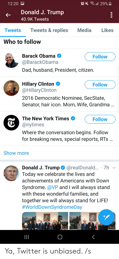 Dad, Grandma, and Hillary Clinton: 12:20  Donald J. Trump  40.9K Tweets  Tweets Tweets& replies Media ikes  Who to follow  Barack Obama  aBarackObama  Dad, husband, President, citizen.  Follow  Hillary Clinton Ф  @HillaryClinton  2016 Democratic Nominee, SecState,  Senator, hair icon. Mom, Wife, Grandma  Follow  The New York Times  @nytimes  Where the conversation begins. Follovw  for breaking news, special reports, RTs  Follow  Show more  Donald J. Trump@realDonald... 7h  Today we celebrate the lives and  achievements of Americans with Down  Syndrome. @VP and I will always stand  with these wonderful families, and  together we will always stand for LIFE!  #World DownSyndromeDay Ya, Twitter is unbiased. /s