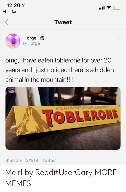 Dank, Memes, and Omg: 12:201  far  Tweet  orge  Orge  omg, I have eaten toblerone for over 20  years and l just noticed there is a hidden  animal in the mountain!!!!  WISS MILK CHOCOLATE WITH HONEY &ALMON  OBLERONE  OF SWITZERLAND  morge  8:58 am 2/1/19 Twitter Meirl by RedditUserGary MORE MEMES