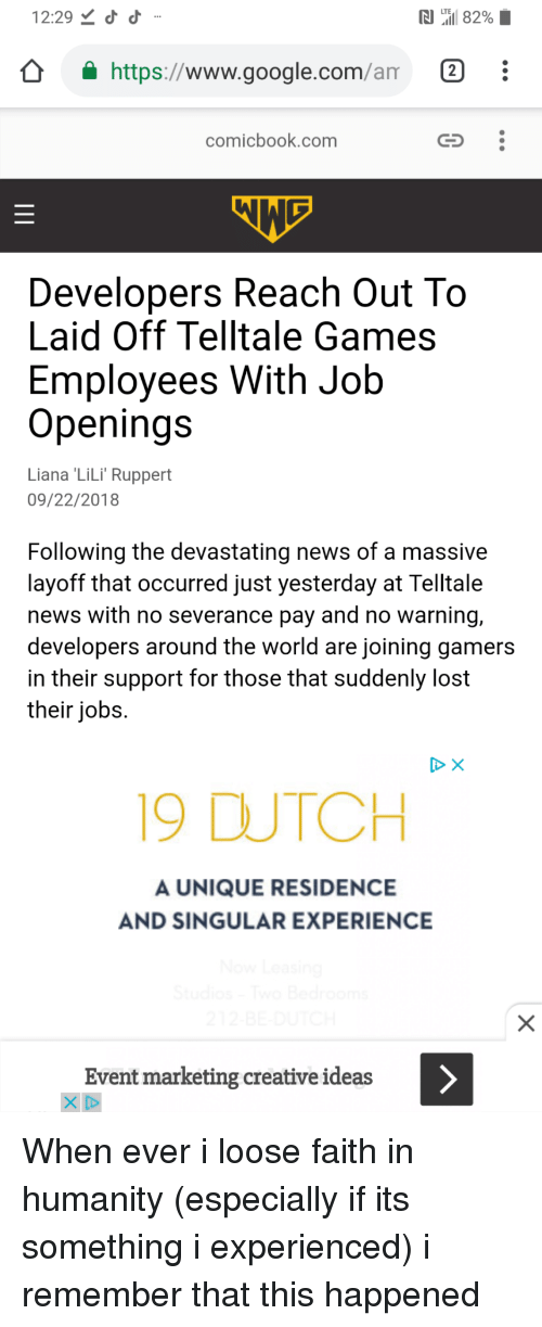 Google, News, and Lost: 12:29  https://www.google.com/am 2  comicbook.comm  Developers Reach Out To  Laid Off Telltale Games  Employees With Job  Openings  Liana 'LiLi Ruppert  09/22/2018  Following the devastating news of a massive  layoff that occurred just yesterday at Telltale  news with no severance pay and no warning,  developers around the world are joining gamers  in their support for those that suddenly lost  their jobs  19 DUTCH  A UNIQUE RESIDENCE  AND SINGULAR EXPERIENCE  Event marketing creative ideas When ever i loose faith in humanity (especially if its something i experienced) i remember that this happened