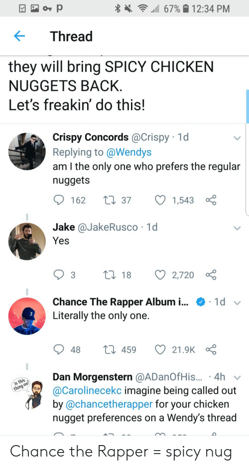 Chance the Rapper, Wendys, and Chicken: 12:34 PM  67%  KThread  they will bring SPICY CHICKEN  NUGGETS BACK  Let's freakin' do this!  Crispy Concords @Crispy 1d  Replying to @Wendys  am l the only one who prefers the regular  nuggets  162  37 1,543  Jake @JakeRusco 1d  Yes  3 18 2,720 ç  Chance The Rapper Album i.. + 1d  Literally the only one  3  21.OK。Ç  48  459  Dan Morgenstern @ADanOfHis...-4h  @Carolinecekc imagine being called out  by @chancetherapper for your chicken  nugget preferences on a Wendy's thread Chance the Rapper = spicy nug