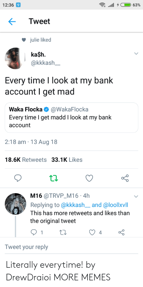 Dank, Memes, and Target: 12:36  Tweet  julie liked  ka$h.  akkkash  Every time I look at my bank  account I get mad  Waka Flocka @WakaFlocka  Every time I get madd I look at my bank  account  2:18 am 13 Aug 18  18.6K Retweets 33.1K Likes  t.2.  M16 @TRVP M16 4h  Replying to @kkkash__and @loollxvill  This has more retweets and likes than  the original tweet  Tweet your reply Literally everytime! by DrewDraioi MORE MEMES