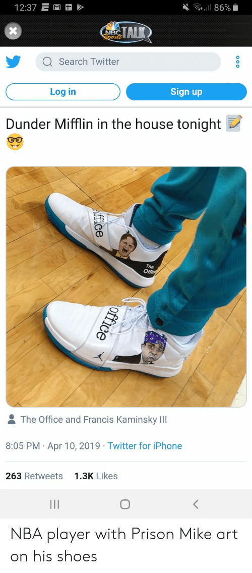 Iphone, Nba, and Shoes: 12:37 E  TAIK  Q Search Twitter  0  Log in  Sign up  Dunder Mifflin in the house tonight  & The Office and Francis Kaminsky IlI  8:05 PM Apr 10, 2019 Twitter for iPhone  263 Retweets  1.3K Likes NBA player with Prison Mike art on his shoes
