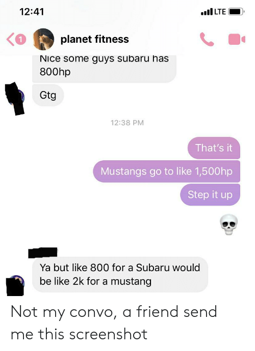 Be Like, Facepalm, and Mustang: 12:41  ILTE  planet fitness  NIce some guys subaru has  800hp  Gtg  12:38 PM  That's it  Mustangs go to like 1,500hp  Step it up  Ya but like 800 for a Subaru would  be like 2k for a mustang Not my convo, a friend send me this screenshot