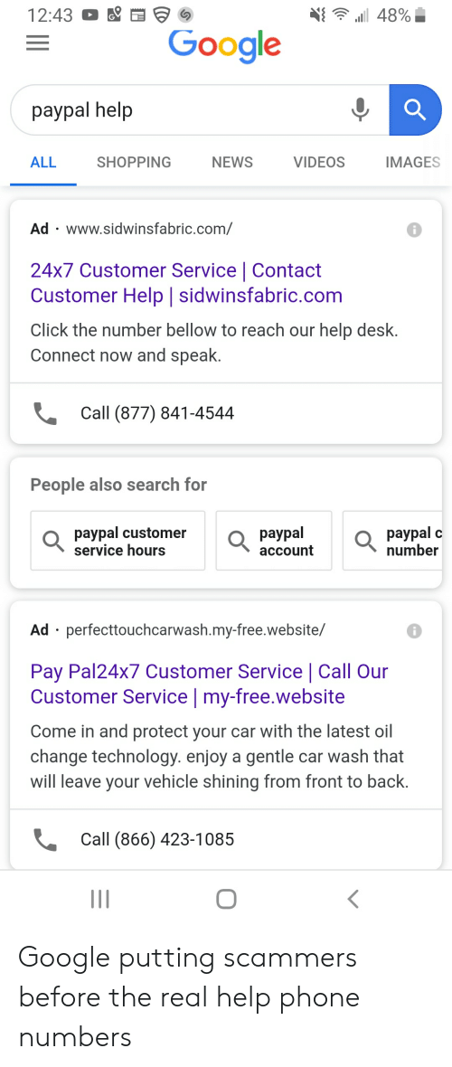 Click, Google, and News: 12:43  48%  Google  раypal help  ALL  VIDEOS  SHOPPING  NEWS  IMAGES  Ad www.sidwinsfabric.com/  24x7 Customer Service | Contact  Customer Help | sidwinsfabric.com  Click the number bellow to reach our help desk.  Connect now and speak.  Call (877) 841-4544  People also search for  pаypal  paypal customer  service hours  раypal  number  C  асcount  Ad perfecttouchcarwash.my-free.website/  Pay Pal24x7 Customer Service | Call Our  Customer Service | my-free.website  Come in and protect your car with the latest oil  change technology. enjoy a gentle car wash that  will leave your vehicle shining from front to back.  Call (866) 423-1085  II Google putting scammers before the real help phone numbers