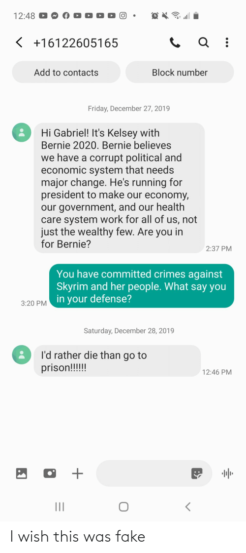 Fake, Friday, and Skyrim: 12:48  < +16122605165  Add to contacts  Block number  Friday, December 27, 2019  Hi Gabriel! It's Kelsey with  Bernie 2020. Bernie believes  we have a corrupt political and  economic system that needs  major change. He's running for  president to make our economy,  our government, and our health  care system work for all of us, not  just the wealthy few. Are you in  for Bernie?  2:37 PM  You have committed crimes against  Skyrim and her people. What say you  in your defense?  3:20 PM  Saturday, December 28, 2019  I'd rather die than go to  prison!!!!!  12:46 PM  II I wish this was fake