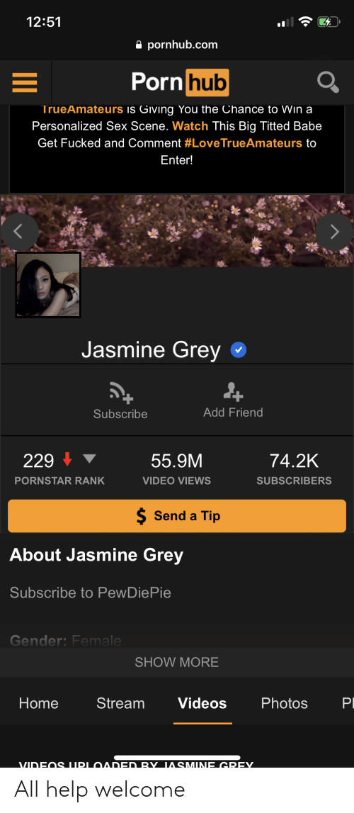 Pornhub, Sex, and Videos: 12:51  a pornhub.com  rn hub  TrueAmateurs is Giving You the Chance to Wın a  Personalized Sex Scene. Watch This Big Titted Babe  Get Fucked and Comment #LoveTrueAmateurs to  Enter!  Jasmine Grey  Subscribe  Add Friend  229  55.9M  74.2K  PORNSTAR RANK  VIDEO VIEWS  SUBSCRIBERS  Send a Tip  bout Jasmine Grey  Subscribe to PewDiePie  Gender: Female  SHOW MORE  Home  Stream  Videos  Photos All help welcome