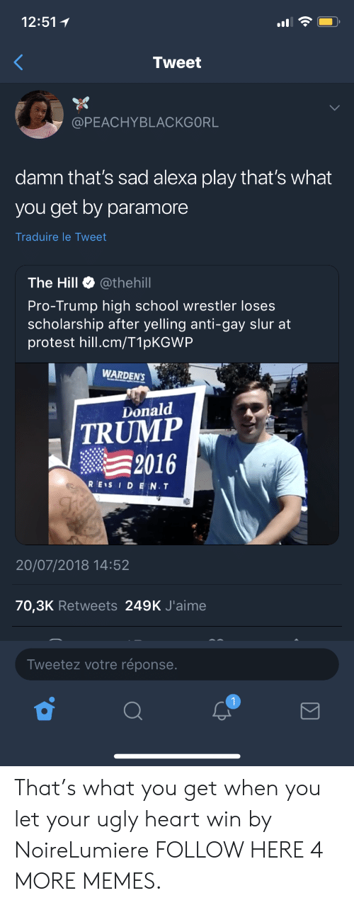 Dank, Donald Trump, and Memes: 12:51  Tweet  @PEACHYBLACKGORL  damn that's sad alexa play that's what  you get by paramore  Traduire le Tweet  The Hill @thehill  Pro-Trump high school wrestler lose:s  scholarship after yelling anti-gay slur at  protest hill.cm/T1pKGWP  WARDEN'S  Donald  TRUMP  2016  REIS IDEN.T  DS  20/07/2018 14:52  70,3K Retweets 249K J'aime  Tweetez votre réponse That's what you get when you let your ugly heart win by NoireLumiere FOLLOW HERE 4 MORE MEMES.