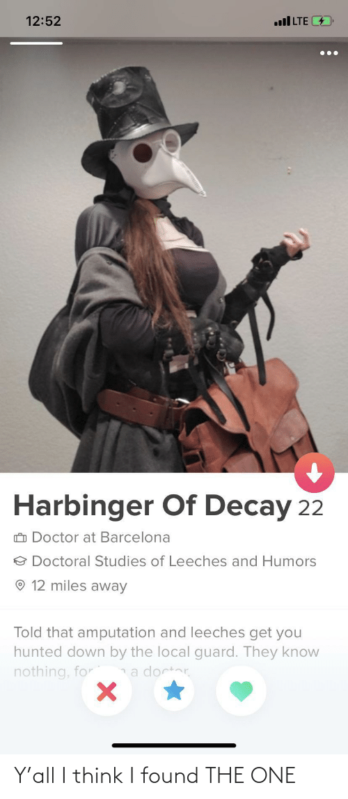 Barcelona, Doctor, and Lte: 12:52  ll LTE  Harbinger Of Decay 22  O Doctor at Barcelona  O Doctoral Studies of Leeches and Humors  12 miles away  Told that amputation and leeches get you  hunted down by the local guard. They know  nothing, for  a doctor Y'all I think I found THE ONE