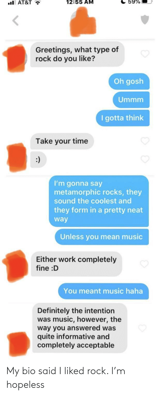 Definitely, Music, and Work: 12:55 AM  59%  ul AT&T •  Greetings, what type of  rock do you like?  Oh gosh  Ummm  I gotta think  Take your time  :)  I'm gonna say  metamorphic rocks, they  sound the coolest and  they form in a pretty neat  way  Unless you mean music  Either work completely  fine :D  You meant music haha  Definitely the intention  was music, however, the  way you answered was  quite informative and  completely acceptable My bio said I liked rock. I'm hopeless