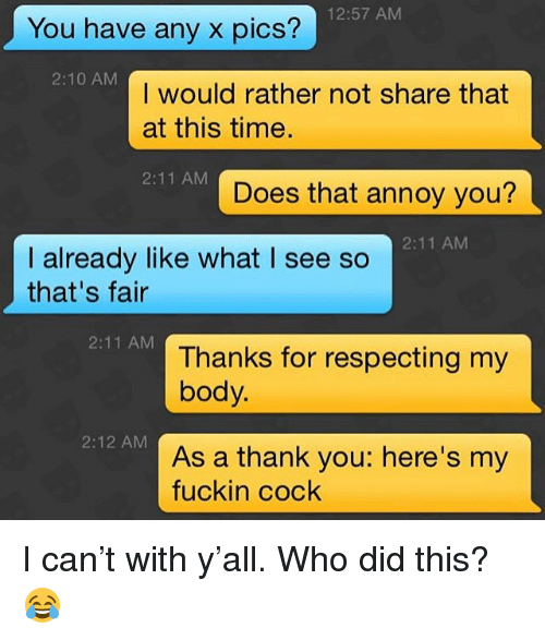 Thank You, Grindr, and Time: 12:57 AM  You have any x pics?  2:10 AM  I would rather not share that  at this time.  2:11 AM  Does that annoy you?  2:11 AM  I already like what I see so  that's fair  2:11 AM  Thanks for respecting my  body.  2:12 AM  As a thank you: here's my  fuckin cock I can't with y'all. Who did this? 😂