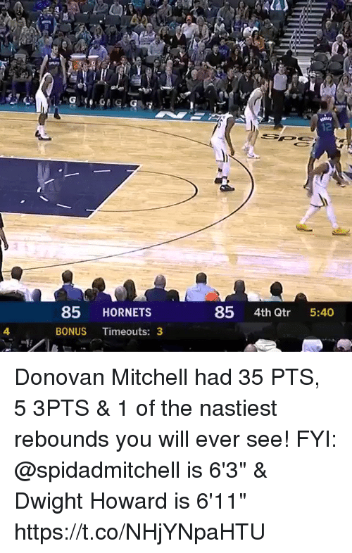 "Dwight Howard, Memes, and 🤖: 12  85 HORNETS  85 4th Qtr 5:40  4  BONUS Timeouts: 3 Donovan Mitchell had 35 PTS, 5 3PTS & 1 of the nastiest rebounds you will ever see!  FYI: @spidadmitchell is 6'3"" & Dwight Howard is 6'11""   https://t.co/NHjYNpaHTU"