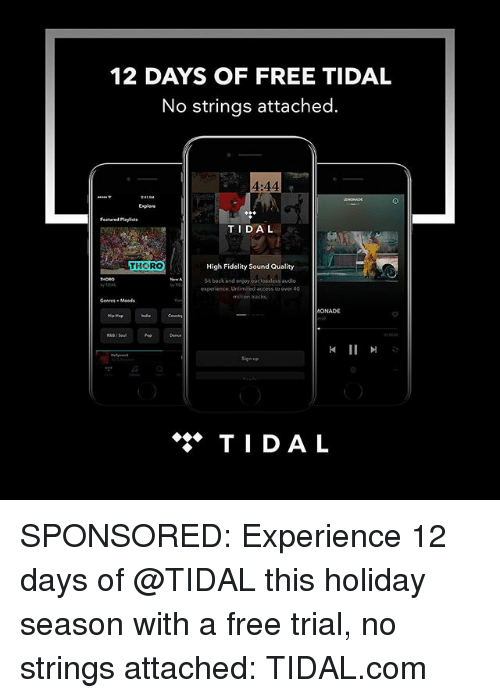 Memes, Tidal, and Access: 12 DAYS OF FREE TIDAL  No strings attached.  4:44  Enplere  Featured Playlists  TIDAL  THORO  High Fidelity Sound Quality  Sit backand enjoy ourlossless au  audio  experience. Unlimited access to over 40  ONADE  钏  Sign up  ◆◆◆ TIDAL SPONSORED: Experience 12 days of @TIDAL this holiday season with a free trial, no strings attached: TIDAL.com