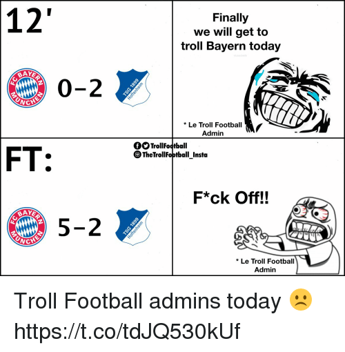 Football, Memes, and Troll: 12  Finally  we will get to  troll Bayern today  BAY  0-2  NCHE  *Le Troll Football  Admin  OOTrollFoctball  TheTrollFoptball Instda  FT:  F*ck Off!!  BAY  5-2  * Le Troll Football  Admin Troll Football admins today ☹️ https://t.co/tdJQ530kUf