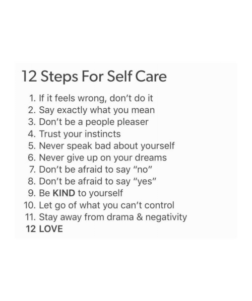 "Bad, Love, and Control: 12 Steps For Self Care  1. If it feels wrong, don't do it  2. Say exactly what you mearn  3. Don't be a people pleaser  4. Trust your instincts  5. Never speak bad about yourself  6. Never give up on your dreams  7. Don't be afraid to say ""no""  8. Don't be afraid to say ""yes""  9. Be KIND to yourself  10. Let go of what you can't control  11. Stay away from drama & negativity  12 LOVE"