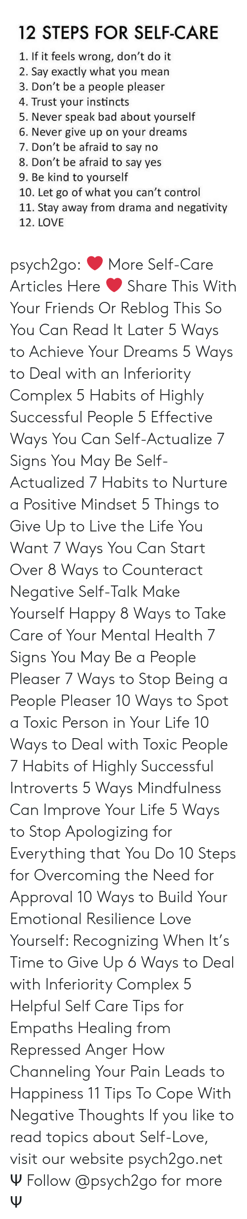 Bad, Complex, and Friends: 12 STEPS FOR SELF-CARE  1. If it feels wrong, don't do it  2. Say exactly what you mean  3. Don't be a people pleaser  4. Trust your instincts  5. Never speak bad about yourself  6. Never give up on your dreams  7. Don't be afraid to say no  8. Don't be afraid to say yes  9. Be kind to yourself  10. Let go of what you can't control  11. Stay away from drama and negativity  12. LOVE psych2go: ❤ More Self-Care Articles Here ❤ Share This With Your Friends Or Reblog This So You Can Read It Later 5 Ways to Achieve Your Dreams 5 Ways to Deal with an Inferiority Complex 5 Habits of Highly Successful People 5 Effective Ways You Can Self-Actualize 7 Signs You May Be Self-Actualized 7 Habits to Nurture a Positive Mindset 5 Things to Give Up to Live the Life You Want 7 Ways You Can Start Over 8 Ways to Counteract Negative Self-Talk Make Yourself Happy 8 Ways to Take Care of Your Mental Health 7 Signs You May Be a People Pleaser 7 Ways to Stop Being a People Pleaser 10 Ways to Spot a Toxic Person in Your Life 10 Ways to Deal with Toxic People 7 Habits of Highly Successful Introverts 5 Ways Mindfulness Can Improve Your Life 5 Ways to Stop Apologizing for Everything that You Do 10 Steps for Overcoming the Need for Approval 10 Ways to Build Your Emotional Resilience Love Yourself: Recognizing When It's Time to Give Up 6 Ways to Deal with Inferiority Complex 5 Helpful Self Care Tips for Empaths Healing from Repressed Anger How Channeling Your Pain Leads to Happiness 11 Tips To Cope With Negative Thoughts If you like to read topics about Self-Love, visit our website psych2go.net Ψ Follow @psych2go​ for more Ψ