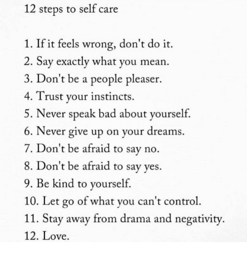 Bad, Love, and Control: 12 steps to self care  1. If it feels wrong, don't do it.  2. Say exactly what you mean.  3. Don't be a people pleaser.  4. Trust your instincts.  5. Never speak bad about yourseltf  6. Never give up on your dreams  7. Don't be afraid to say no  8. Don't be afraid to say ves.  9. Be kind to yourself  10. Let go of what you can't control  11. Stay away from drama and negativity  12. Love